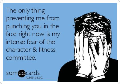 The only thing preventing me from punching you in the face right now is my intense fear of the character & fitness committee.