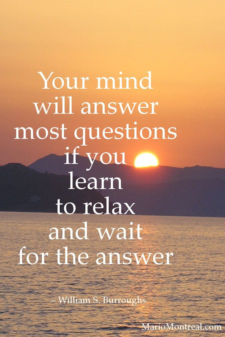Your mind will answer most questions if you learn to relax and wait for the answer. ― William S. Burroughs #YourPositiveReinforcement
