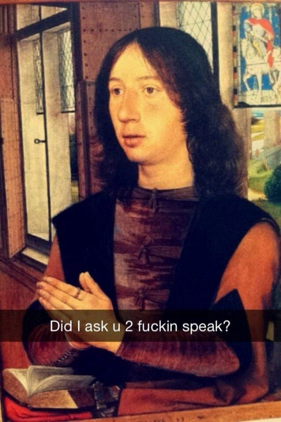 Funny Snapchats ~ Art History, Did I ask you to fucking speak?