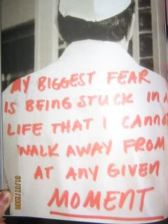 #postsecret:  My biggest fear is being stuck in a life that I cannot walk away from at any given moment.