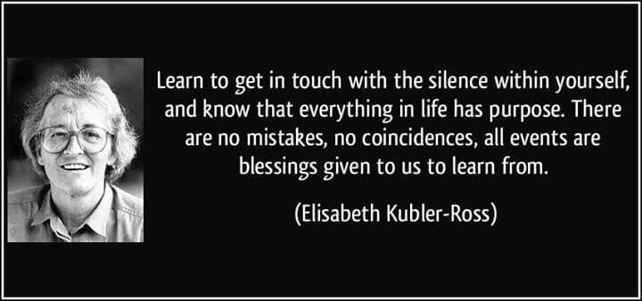 Impara ad entrare in contatto col silenzio dentro di te, e a riconoscere che ogni cosa nella vita ha un proposito. Non ci sono errori né coincidenze, tutti gli eventi sono benedizioni che ci sono state donate allo scopo di imparare  (Elisabeth Kubler-Ross)