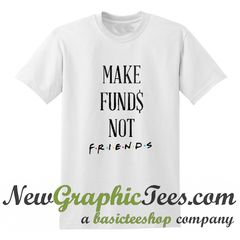 Make Funds Not Friends T Shirt