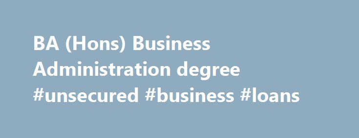 BA (Hons) Business Administration degree #unsecured #business #loans http://business.remmont.com/ba-hons-business-administration-degree-unsecured-business-loans/  #business administration degree # University of Central Lancashire Foundation Entry for BA (Hons) Business Administration 2016/17 Key Information Entry Requirements 200 Points at A2BTEC Extended Diploma: Merit, Pass, PassBTEC Diploma: Merit, MeritPass Access CourseInternational Baccalaureate: 24PIELTS: 6.0 with no subscore lower…