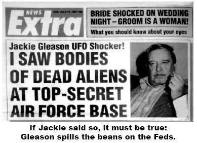 "COVERT SCIENCE-Jackie Gleason was playing golf with close friend Richard Nixon when the subject of UFOs came up. Nixon said little at the time but later ditched his bodyguards, picked up Gleason and drove him to a heavily-guarded complex at Homestead AFB. There he showed him the wreckage of a crashed spaceship and the frozen bodies of dead aliens. Gleason's wife said the event heavily traumatized him-he couldn't sleep for weeks and doubled his usual intake of alcohol. ""Passing Strange-1910-2013"":"