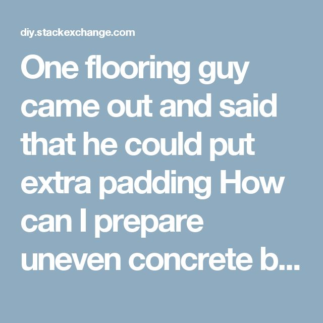 One flooring guy came out and said that he could put extra padding     How can I prepare uneven concrete basement floor for vinyl planks? - Home Improvement Stack Exchange