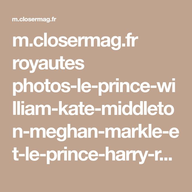 m.closermag.fr royautes photos-le-prince-william-kate-middleton-meghan-markle-et-le-prince-harry-reunis-pour-noel-769843