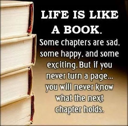 Life is like a book. Some chapters are sad, some happy, and some exciting. But if you never turn a page, you will never know what the next chapter holds. www.OneMorePress.com