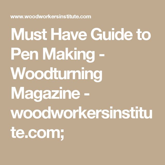 Must Have Guide to Pen Making - Woodturning Magazine - woodworkersinstitute.com;