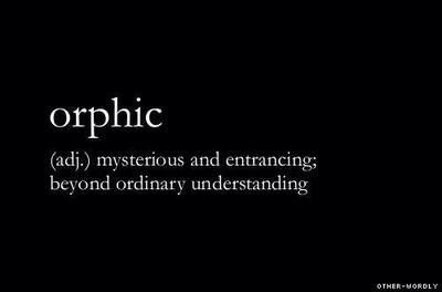 Orphic (adj) mysterious and entrancing; beyond ordinary understanding