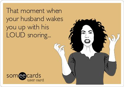 That moment when your husband wakes you up with his LOUD snoring...