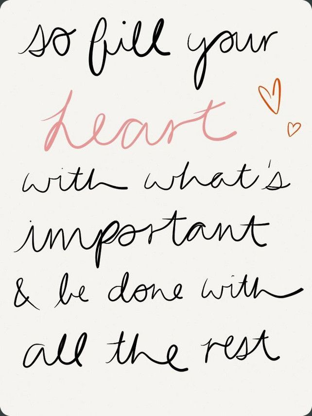 So Fill Your Heart With Whats Important And Be Done With The Rest
