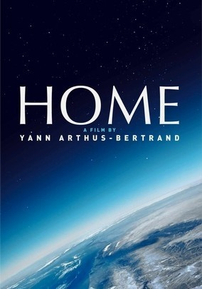 HOME (2009) - Award-winning photographer Yann Arthus-Bertrand directs this breathtaking ode to planet Earth, an aerial voyage that captures the interdependence of the world's ecosystems -- and the bruises left behind by human indifference. From the agricultural revolution to our ever-increasing reliance on oil, narrator Glenn Close examines the changes that have wreaked havoc on our home, urging viewers to preserve the Earth's remaining natural treasures.
