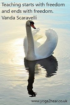 Teaching starts with freedom and ends with freedom.  Vanda Scaravelli