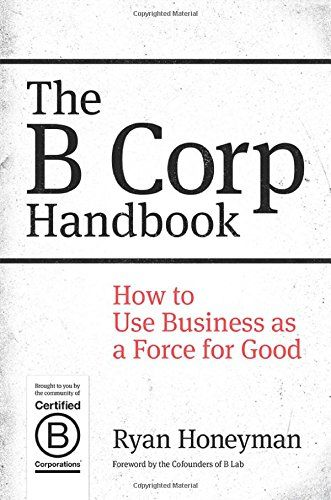 The B Corp Handbook: How to Use Business as a Force for Good by Ryan Honeyman HD60 .H655 2014