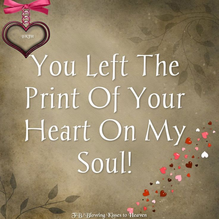 You left the print of your heart on my soul.