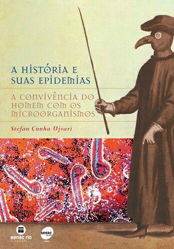 A História e suas Epidemias: A convivência do Homem com os Microorganismos - Stefan Ujvari