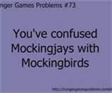 Every time! I'll start talking and want to say mockingbird but it comes out as Mockingjay and the person just looks at me funny...
