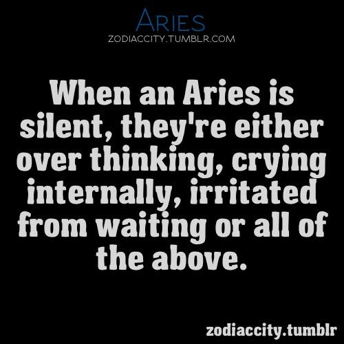 When Aries is silent, they are thinking, crying inside, irritated from waiting or all of the above.. I have never felt more like an aeries than I did after the self realization after reading this statement hit me!