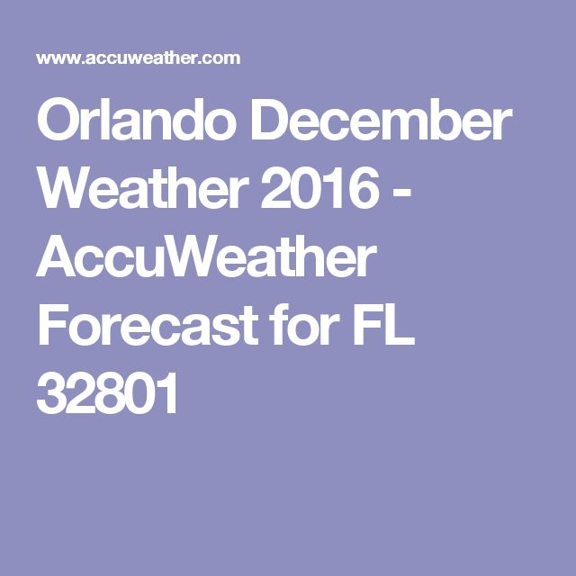 Orlando December Weather 2016 - AccuWeather Forecast for FL 32801