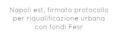 Napoli est, firmato protocollo perriqualificazione urbana con fondi Fesr