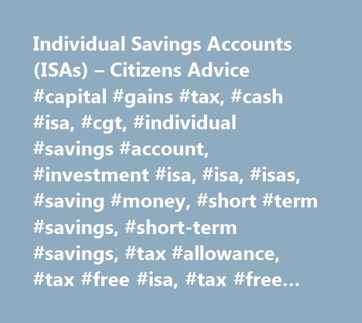 Individual Savings Accounts (ISAs) – Citizens Advice #capital #gains #tax, #cash #isa, #cgt, #individual #savings #account, #investment #isa, #isa, #isas, #saving #money, #short #term #savings, #short-term #savings, #tax #allowance, #tax #free #isa, #tax #free #savings, #tax-free #savings, #savings #and #investments…