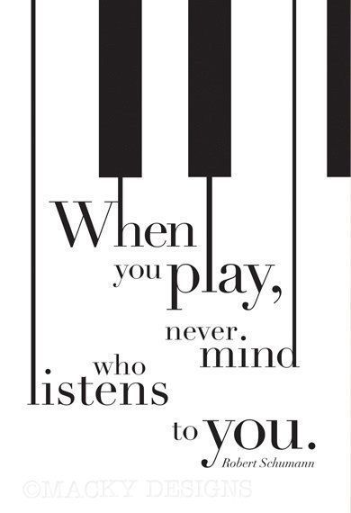 When you play, never mind who listens to you. Robert Schumann