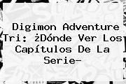 http://tecnoautos.com/wp-content/uploads/imagenes/tendencias/thumbs/digimon-adventure-tri-donde-ver-los-capitulos-de-la-serie.jpg Digimon Adventure Tri. Digimon Adventure Tri: ¿Dónde ver los capítulos de la serie?, Enlaces, Imágenes, Videos y Tweets - http://tecnoautos.com/actualidad/digimon-adventure-tri-digimon-adventure-tri-donde-ver-los-capitulos-de-la-serie/