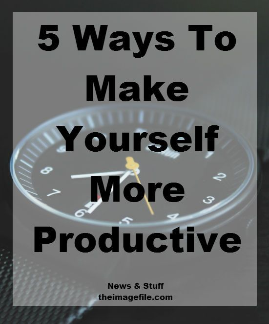 5 Ways To Make Yourself More Productive