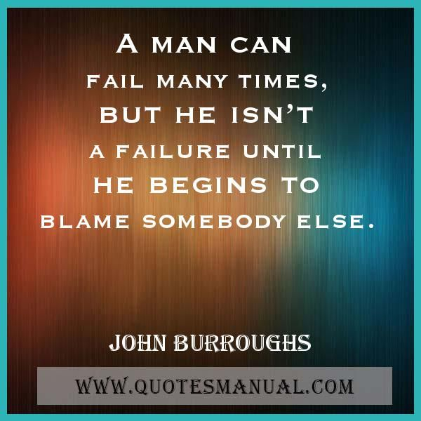 A MAN CAN FAIL MANY TIMES, BUT HE ISN'T A FAILURE UNTIL HE BEGINS TO BLAME SOMEBODY ELSE. #Man #Fail #Begins #Blame #JohnBurroughs  URL: http://www.quotesmanual.com/quote/John-Burroughs/failure/18318