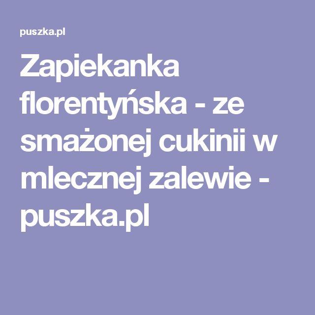 Zapiekanka florentyńska - ze smażonej cukinii w mlecznej zalewie - puszka.pl