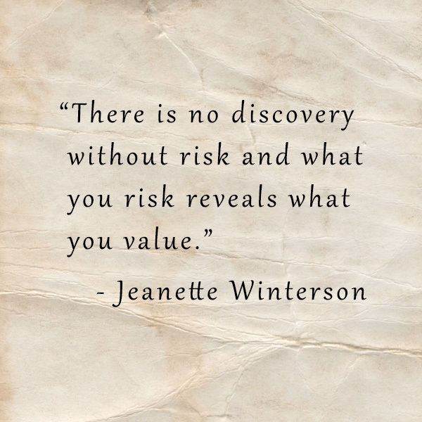 There is no discovery without risk and what you risk reveals what you value. • Jeanette Winterson