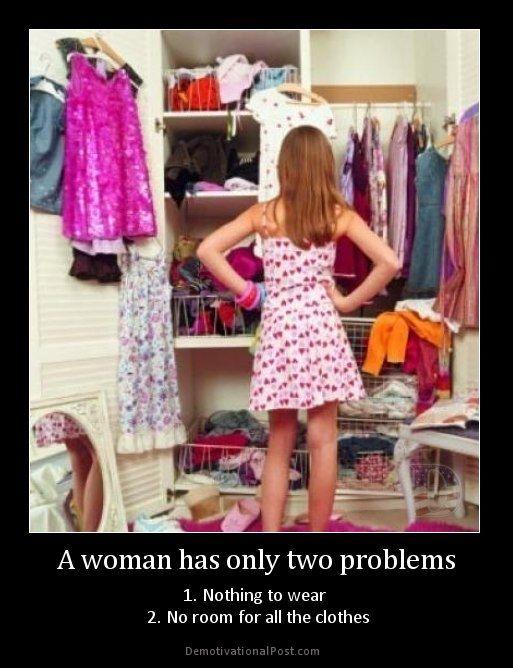 Au risque de ne pas me faire que des amies parmi la gente féminine... Une parfaite illustration des 2 plus grands problèmes des femmes : qu'est ce que je vais mettre ? / Où je vais pouvoir ranger tout ça ?