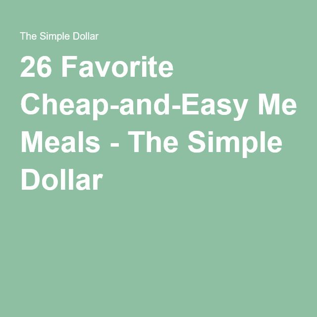 26 Favorite Cheap-and-Easy Meals - The Simple Dollar  http://www.thesimpledollar.com/20-favorite-dirt-cheap-meals/