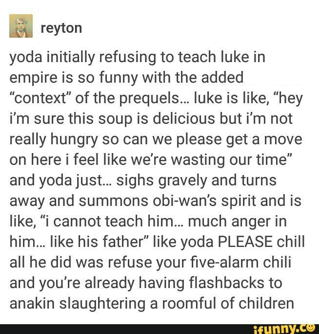"Luke is like ""Hey, I'm sure this soup is delicious but I'm not really hungry so can we please get a move on here I feel like we're wasting our time."" and Yoda just...sighs gravely and turns away and summons Obi-Wan's spirit and is like, ""I cannot teach him...much anger in him...like his father."" Like Yoda PLEASE chill all he did was refuse your five-alarm chili and you're already having flashbacks to Anakin slaughtering a roomful of children."