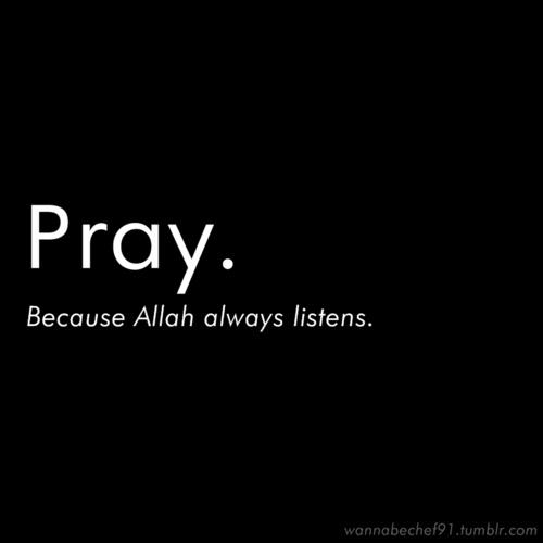 Pray. Because Allah s.w.t. always listen.
