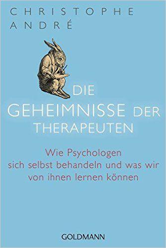 Die Geheimnisse der Therapeuten: Wie Psychologen sich selbst behandeln und was wir von ihnen lernen können: Amazon.de: Christophe André, Margarethe Randow-Tesch: Bücher