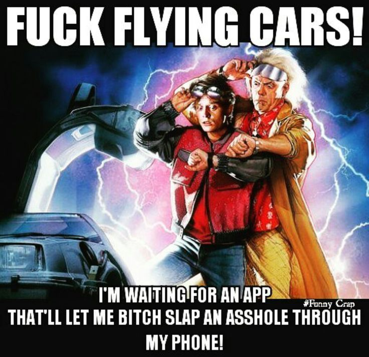 "Back to the Future Funny Crap meme, Marty McFly, Doc Brown, Michael J. Fox, Christopher Lloyd, ""Fuck flying cars! I'm waiting for an app that'll let me bitch slap an asshole through my phone!"""