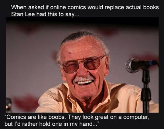 """Stan """"Excelsior"""" Lee : """"Comics are like boobs. They look great on a computer, but I'd rather hold one in my hand."""""""