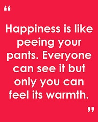 Happiness is like peeing your pants. Everyone can see it but only you can feel its warmth.