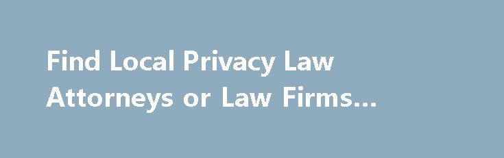 Find Local Privacy Law Attorneys or Law Firms #business #school http://law.remmont.com/find-local-privacy-law-attorneys-or-law-firms-business-school/  #privacy law # Find a Privacy Law Lawyer or Law Firm by State Federal and state laws, as well as case law, grant individuals the right to privacy in a number of settings. These include the right to privacy in […]