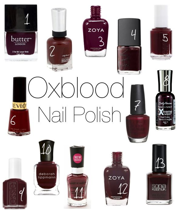 Oxblood... the New Black!  1. Butter London - La Moss     2. Sally Hansen Salon Manicure - Red Zin     3. Zoya - Toni     4. Nars - Chinatown     5. Essie - Berry Hard     6. Revlon - Vixen     7. OPI - Bastille My Heart     8. Sally Hansen Xtreme Wear - Flirt     9. Essie - Lacy Not Racy     10. Deborah Lippmann - Single Ladies     11. WetnWild - Haze of Love     12. Zoya - Sam     13. Sonia Kashuk - All Vamped Up