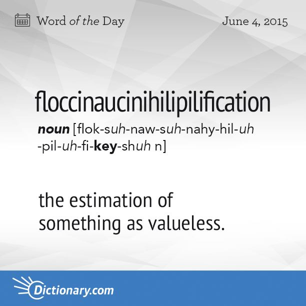 Dictionary.com's Word of the Day - floccinaucinihilipilification - Rare. the estimation of something as valueless (encountered mainly as an example of one of the longest words in the English language).