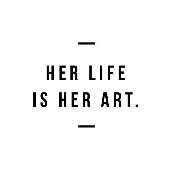 Her life is her art. What a beautiful thought