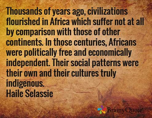 Haile Selassie quotes. Thousands of years ago, civilizations flourished in Africa which suffer not at all by comparison with those of other continents. In those centuries, Africans were politically free and economically independent. Their social patterns were their own and their cultures truly indigenous. Haile Selassie