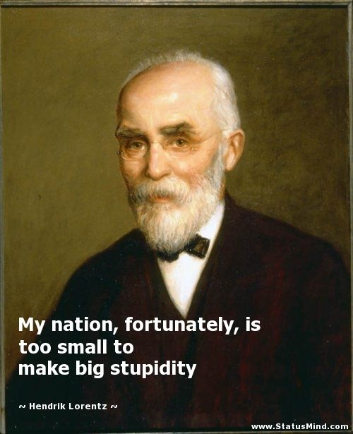 My nation, fortunately, is too small to make big stupidity - Hendrik Lorentz Quotes - StatusMind.com