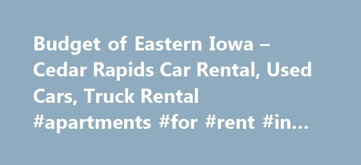Budget of Eastern Iowa – Cedar Rapids Car Rental, Used Cars, Truck Rental #apartments #for #rent #in #ma http://rentals.remmont.com/budget-of-eastern-iowa-cedar-rapids-car-rental-used-cars-truck-rental-apartments-for-rent-in-ma/  #cheap truck rentals # Welcome to Budget Car Sales and Rental, your Cedar Rapids area dealership for quality vehicles at prices well below retail. At Budget Car Sales and Rental, we let the car speak for itself and let you decide which vehicle meets your needs. We…
