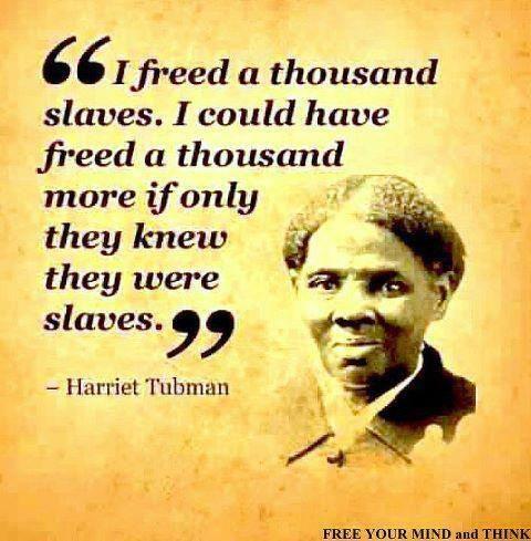 J'ai libéré un millier d'esclaves. J'aurais pu en libérer un millier de plus si seulement ils avaient su qu'ils étaient esclaves ! Harriet Tubman - Libérez votre esprit et pensez !