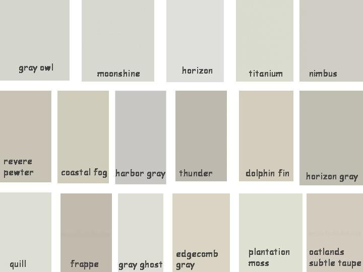 BENJAMIN MOORE: Gray Owl, Horizon, Titanium, Moonshine, Revere, Pewter, Coastal Fog, Edgecomb Gray, Harbor Gray, Horizon Gray, Nimbus    OLYMPIC: Plantation Moss, Quill, Gray Ghost    VALSPAR: Frappe, Oatlands Subtle Taupe    BEHR: Dolphin Fin