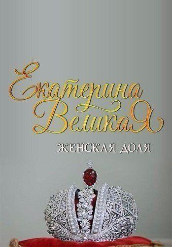 Екатерина Великая. Женская доля (2015)