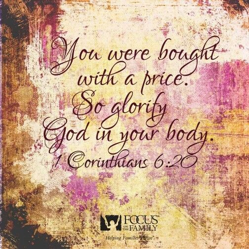 """You were bought with a price: so glorify God in your body, and in your spirit, which are God's."" ~ 1 Corinthians 6:20"